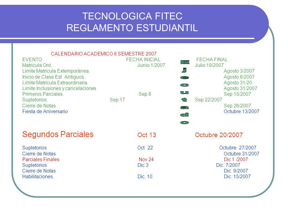 TECNOLOGICA FITEC REGLAMENTO ESTUDIANTIL CALENDARIO ACADEMICO II SEMESTRE 2007 EVENTO FECHA INICIAL FECHA FINAL Matricula Ord. Junio 1/2007Julio 19/20