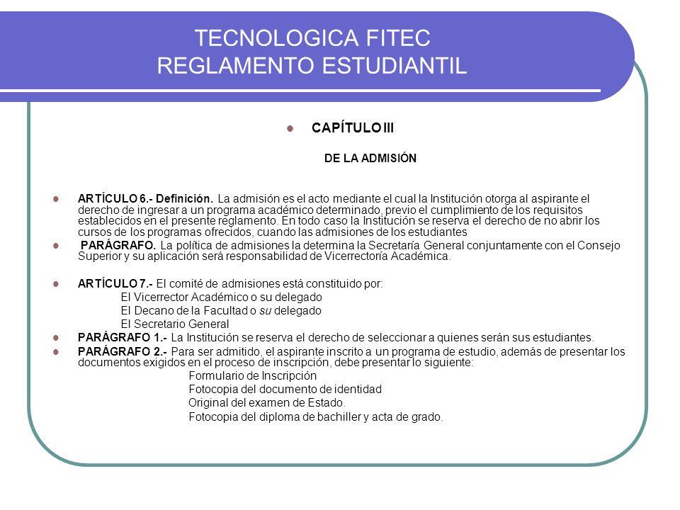 TECNOLOGICA FITEC REGLAMENTO ESTUDIANTIL CAPÍTULO III DE LA ADMISIÓN ARTÍCULO 6.- Definición. La admisión es el acto mediante el cual la Institución o
