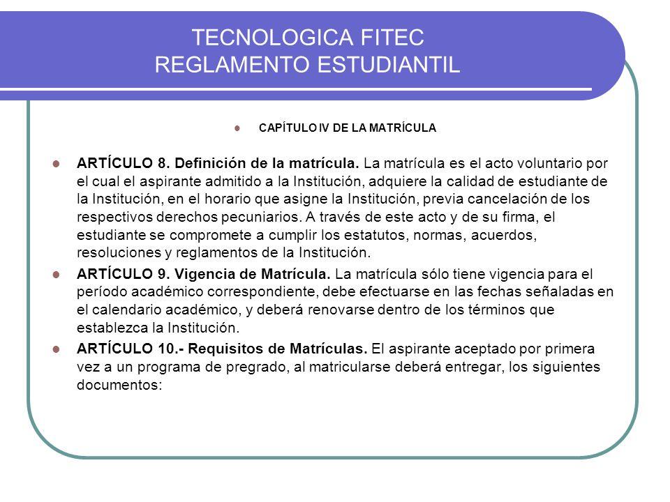 TECNOLOGICA FITEC REGLAMENTO ESTUDIANTIL CAPÍTULO IV DE LA MATRÍCULA ARTÍCULO 8. Definición de la matrícula. La matrícula es el acto voluntario por el