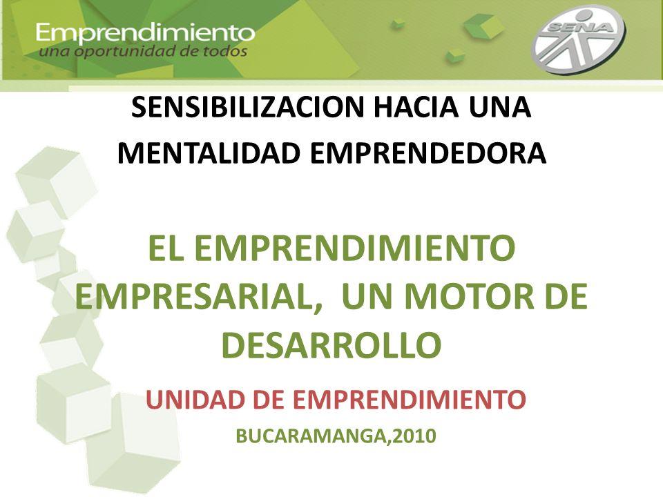 SENSIBILIZACION HACIA UNA MENTALIDAD EMPRENDEDORA EL EMPRENDIMIENTO EMPRESARIAL, UN MOTOR DE DESARROLLO UNIDAD DE EMPRENDIMIENTO BUCARAMANGA,2010
