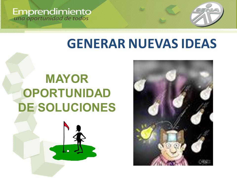 GENERAR NUEVAS IDEAS MAYOR OPORTUNIDAD DE SOLUCIONES