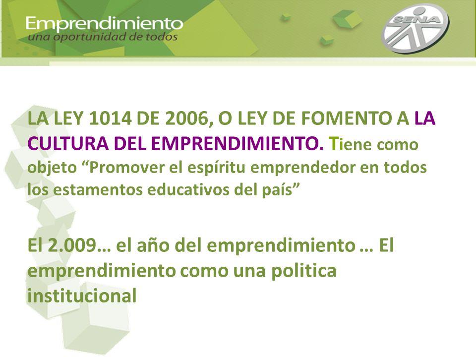 LA LEY 1014 DE 2006, O LEY DE FOMENTO A LA CULTURA DEL EMPRENDIMIENTO. T iene como objeto Promover el espíritu emprendedor en todos los estamentos edu