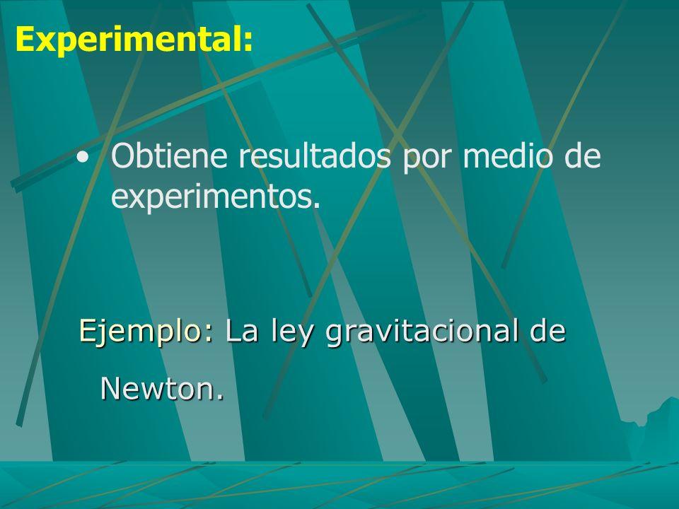 Ejemplo: La ley gravitacional de Newton. Experimental: Obtiene resultados por medio de experimentos.