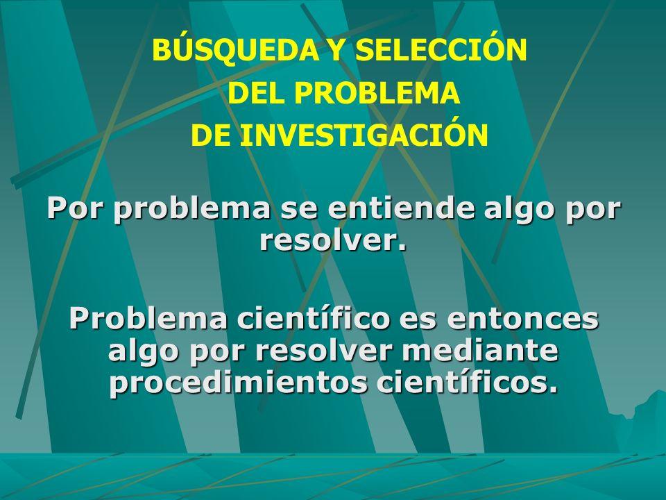 Por problema se entiende algo por resolver. Problema científico es entonces algo por resolver mediante procedimientos científicos. BÚSQUEDA Y SELECCIÓ