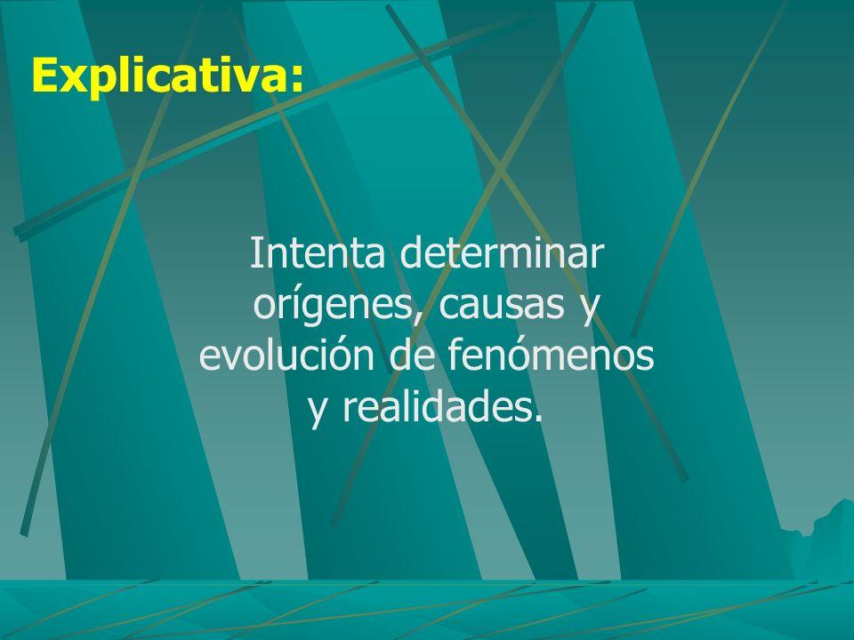 Explicativa: Intenta determinar orígenes, causas y evolución de fenómenos y realidades.
