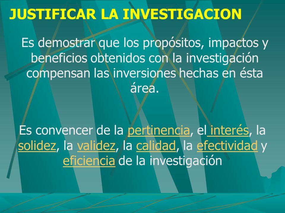 JUSTIFICAR LA INVESTIGACION Es demostrar que los propósitos, impactos y beneficios obtenidos con la investigación compensan las inversiones hechas en