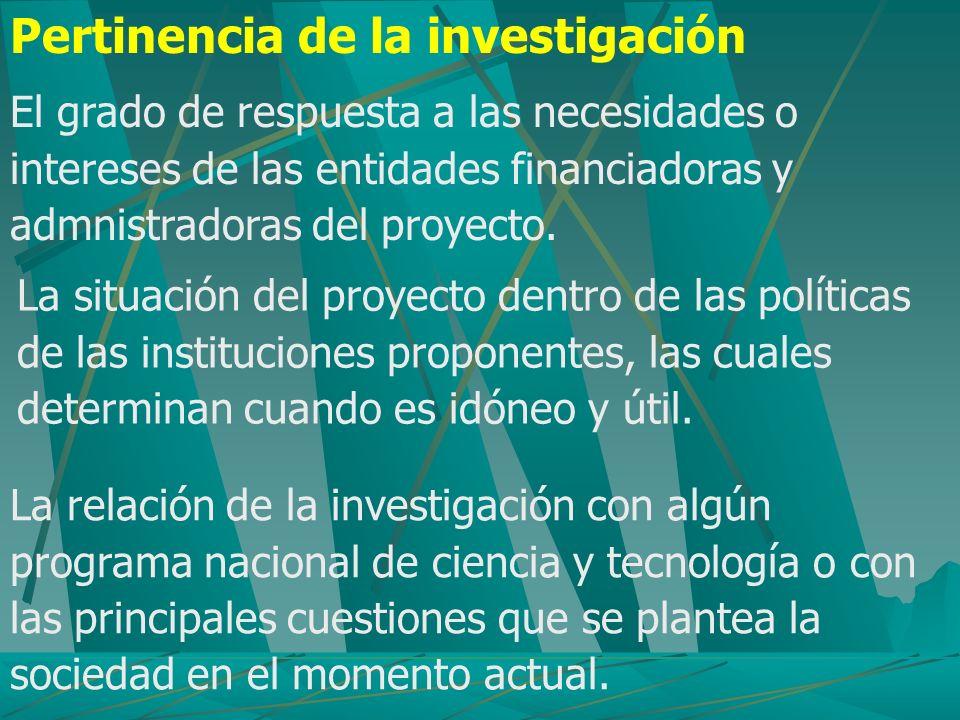 Pertinencia de la investigación El grado de respuesta a las necesidades o intereses de las entidades financiadoras y admnistradoras del proyecto. La s
