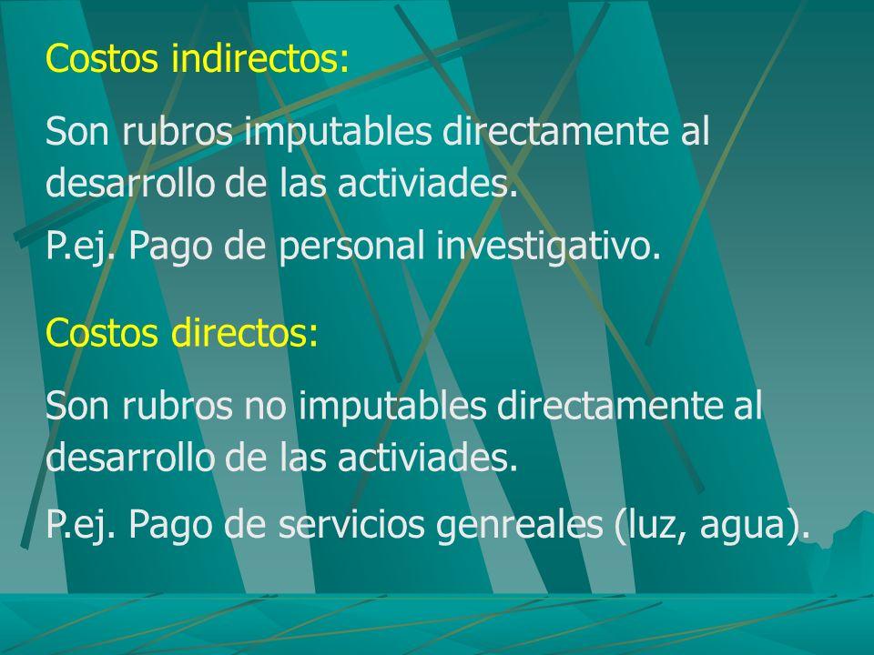 Costos indirectos: Son rubros imputables directamente al desarrollo de las activiades. P.ej. Pago de personal investigativo. Costos directos: Son rubr