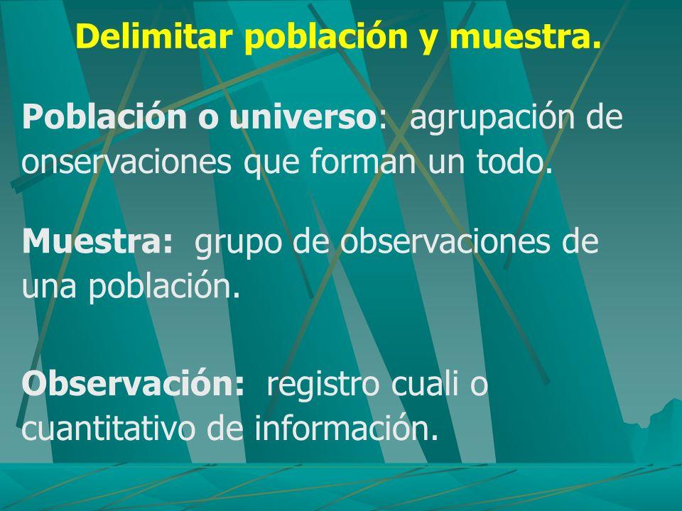 Delimitar población y muestra. Población o universo: agrupación de onservaciones que forman un todo. Muestra: grupo de observaciones de una población.
