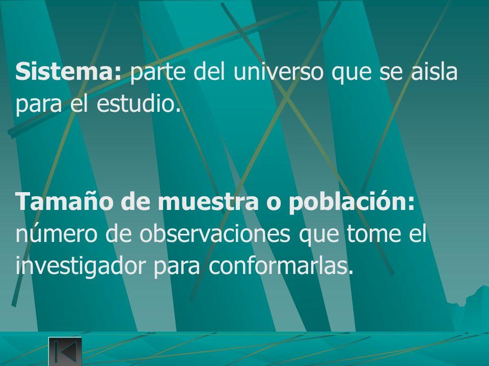 Sistema: parte del universo que se aisla para el estudio. Tamaño de muestra o población: número de observaciones que tome el investigador para conform