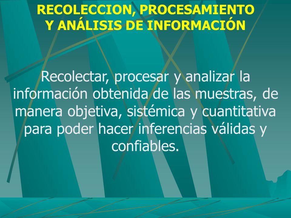 RECOLECCION, PROCESAMIENTO Y ANÁLISIS DE INFORMACIÓN Recolectar, procesar y analizar la información obtenida de las muestras, de manera objetiva, sist