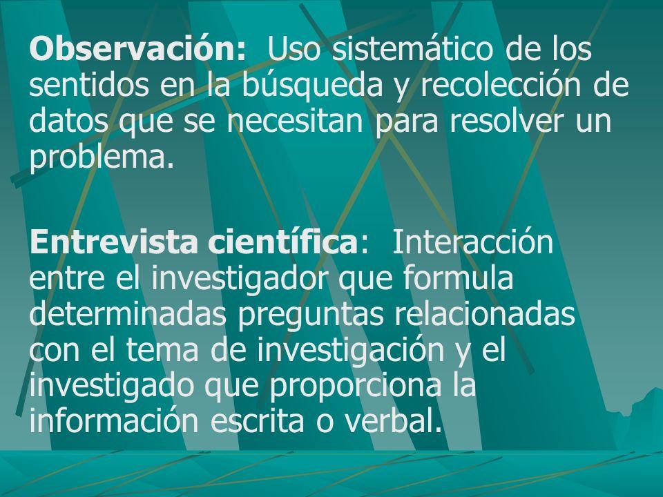 Observación: Uso sistemático de los sentidos en la búsqueda y recolección de datos que se necesitan para resolver un problema. Entrevista científica: