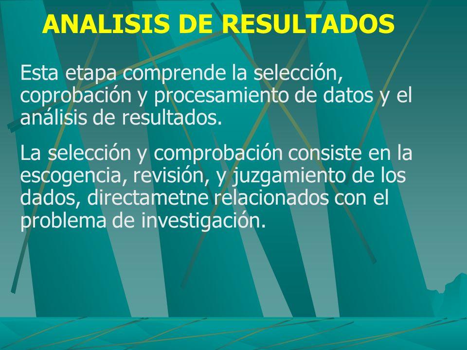 ANALISIS DE RESULTADOS Esta etapa comprende la selección, coprobación y procesamiento de datos y el análisis de resultados. La selección y comprobació