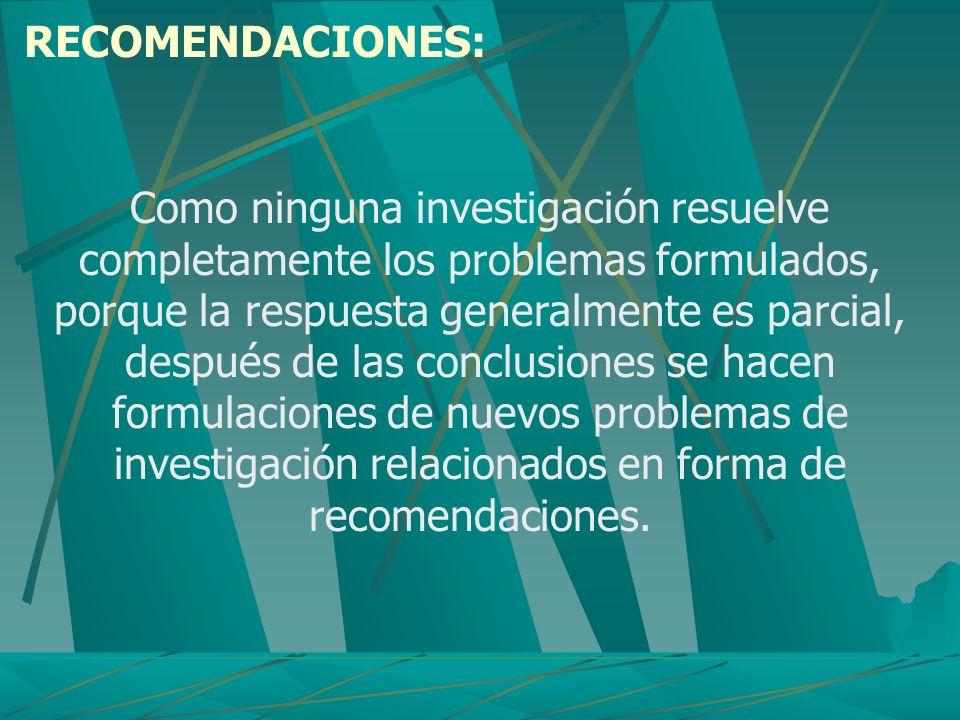 RECOMENDACIONES: Como ninguna investigación resuelve completamente los problemas formulados, porque la respuesta generalmente es parcial, después de l
