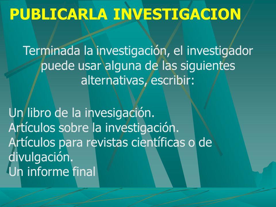 PUBLICARLA INVESTIGACION Terminada la investigación, el investigador puede usar alguna de las siguientes alternativas, escribir: Un libro de la invesi