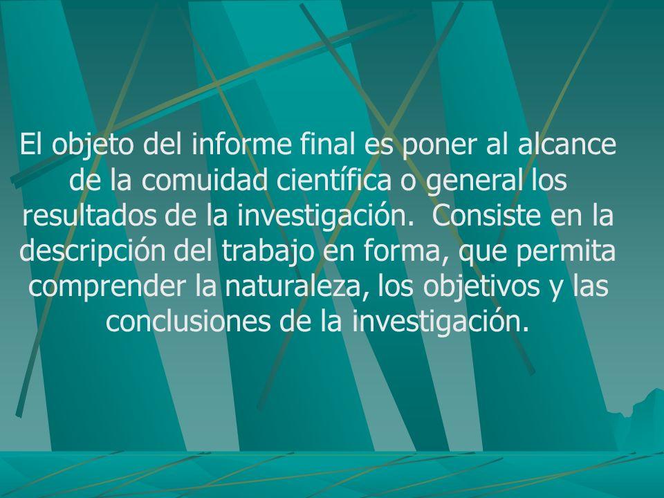 El objeto del informe final es poner al alcance de la comuidad científica o general los resultados de la investigación. Consiste en la descripción del