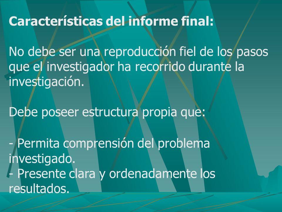 Características del informe final: No debe ser una reproducción fiel de los pasos que el investigador ha recorrido durante la investigación. Debe pose