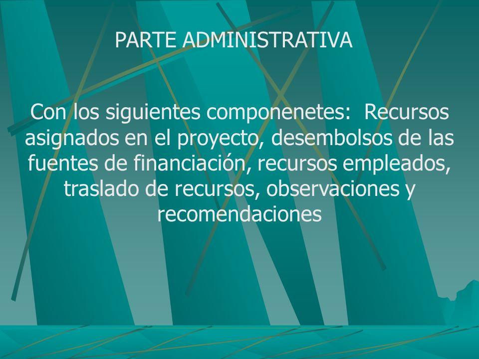 PARTE ADMINISTRATIVA Con los siguientes componenetes: Recursos asignados en el proyecto, desembolsos de las fuentes de financiación, recursos empleado