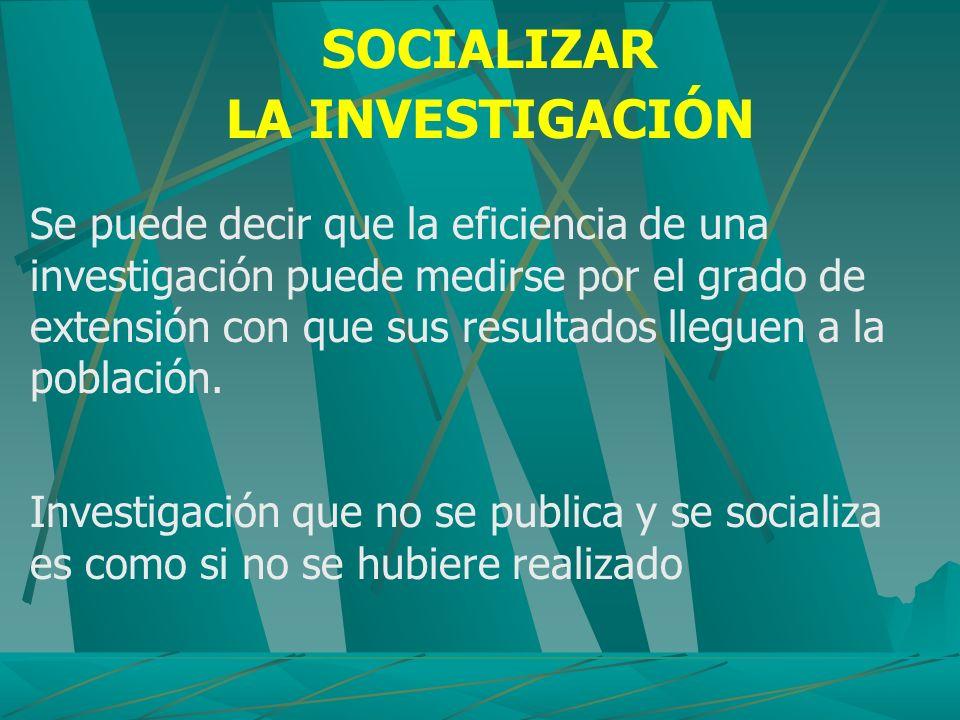 SOCIALIZAR LA INVESTIGACIÓN Se puede decir que la eficiencia de una investigación puede medirse por el grado de extensión con que sus resultados llegu