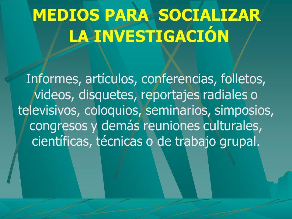 MEDIOS PARA SOCIALIZAR LA INVESTIGACIÓN Informes, artículos, conferencias, folletos, videos, disquetes, reportajes radiales o televisivos, coloquios,