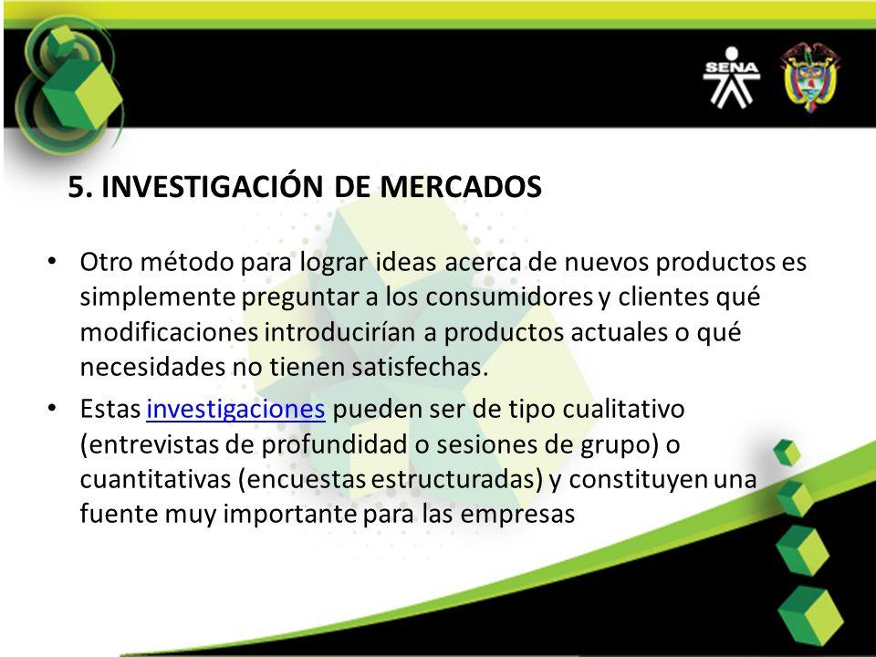 5. INVESTIGACIÓN DE MERCADOS Otro método para lograr ideas acerca de nuevos productos es simplemente preguntar a los consumidores y clientes qué modif