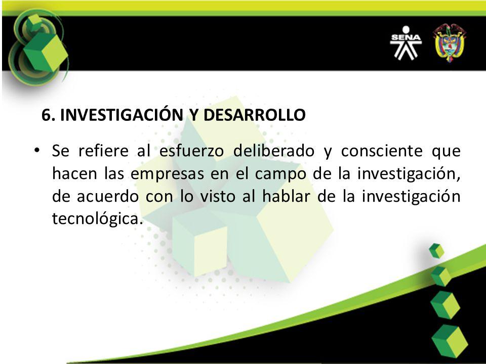 6. INVESTIGACIÓN Y DESARROLLO Se refiere al esfuerzo deliberado y consciente que hacen las empresas en el campo de la investigación, de acuerdo con lo