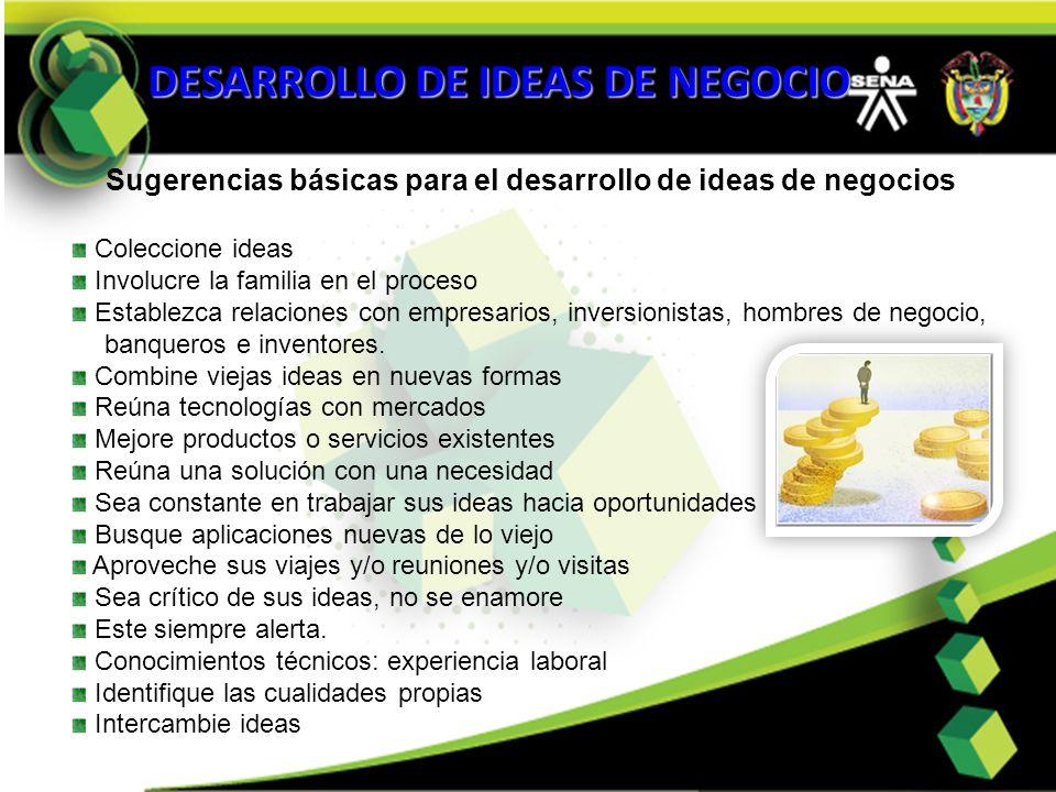 DESARROLLO DE IDEAS DE NEGOCIO Sugerencias básicas para el desarrollo de ideas de negocios Coleccione ideas Involucre la familia en el proceso Estable