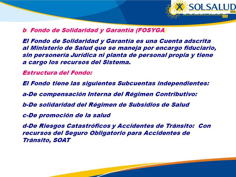 b. Fondo de Solidaridad y Garantía (FOSYGA) El Fondo de Solidaridad y Garantía es una Cuenta adscrita al Ministerio de Salud que se maneja por encargo