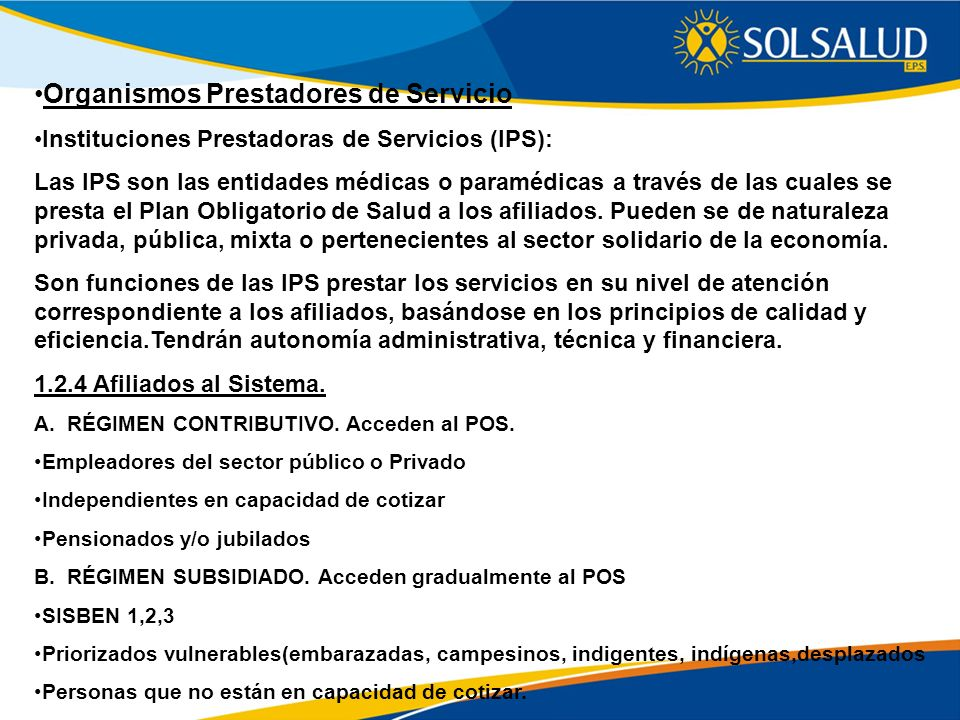 Organismos Prestadores de Servicio Instituciones Prestadoras de Servicios (IPS): Las IPS son las entidades médicas o paramédicas a través de las cuale
