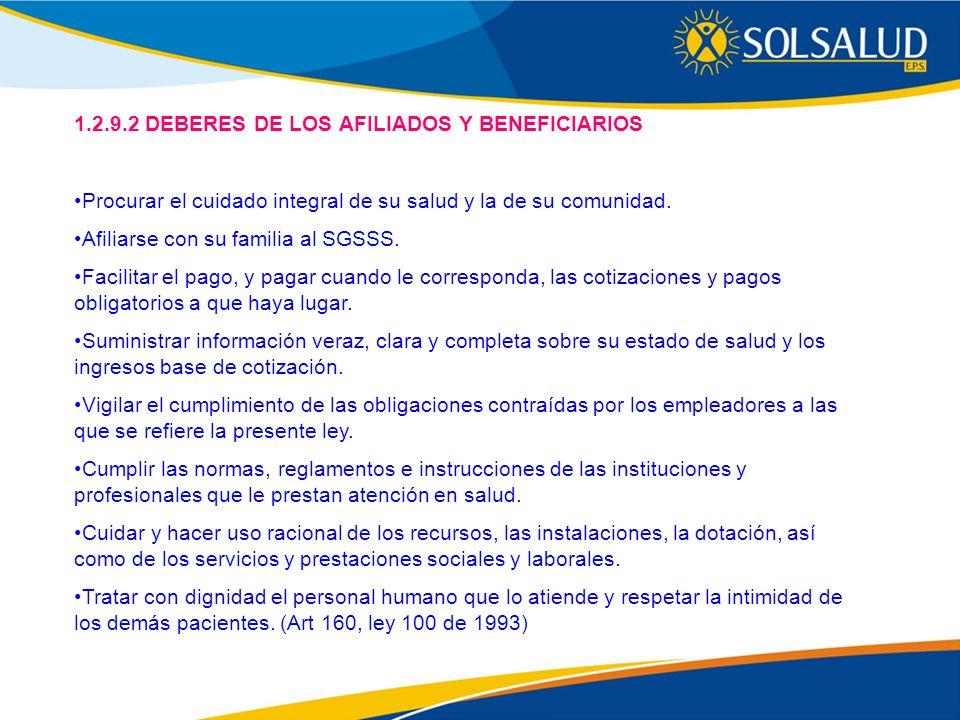 1.2.9.2 DEBERES DE LOS AFILIADOS Y BENEFICIARIOS Procurar el cuidado integral de su salud y la de su comunidad. Afiliarse con su familia al SGSSS. Fac
