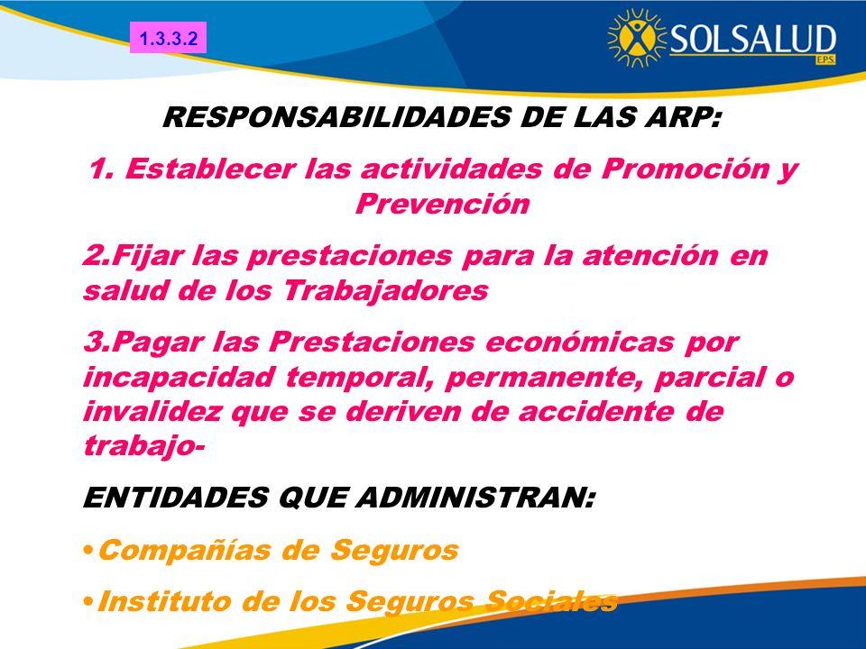 RESPONSABILIDADES DE LAS ARP: 1. Establecer las actividades de Promoción y Prevención 2.Fijar las prestaciones para la atención en salud de los Trabaj