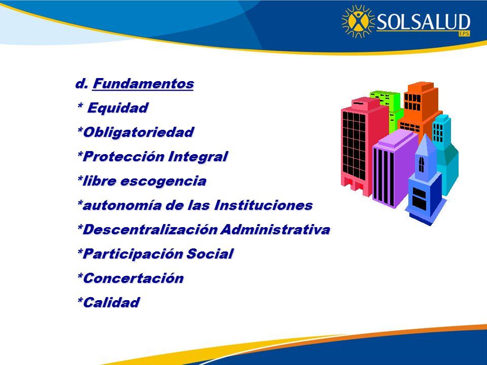 d. Fundamentos * Equidad *Obligatoriedad *Protección Integral *libre escogencia *autonomía de las Instituciones *Descentralización Administrativa *Par