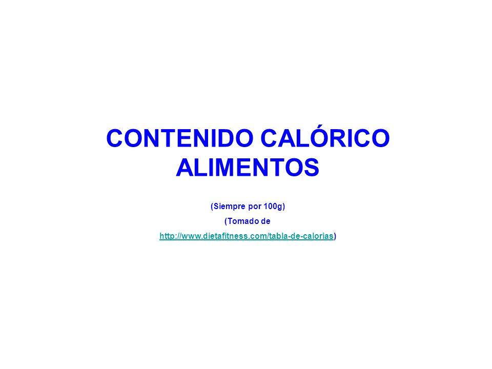 CONTENIDO CALÓRICO ALIMENTOS (Siempre por 100g) (Tomado de http://www.dietafitness.com/tabla-de-caloriashttp://www.dietafitness.com/tabla-de-calorias)