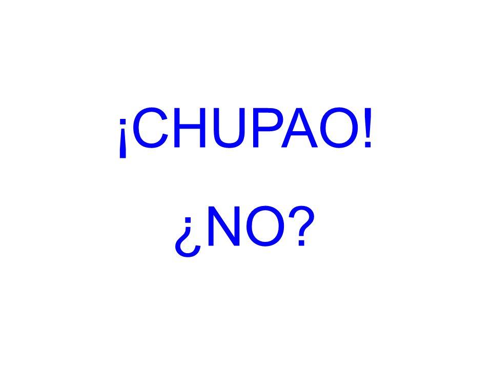 ¡CHUPAO! ¿NO?