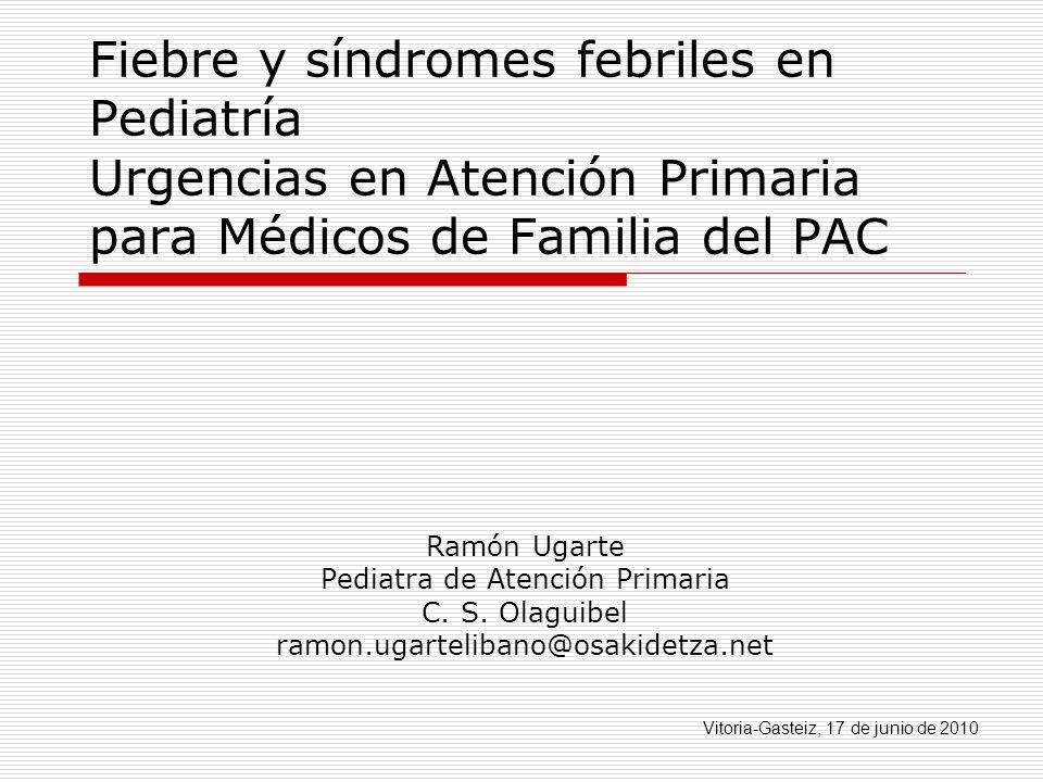 Fiebre y síndromes febriles en Pediatría Urgencias en Atención Primaria para Médicos de Familia del PAC Ramón Ugarte Pediatra de Atención Primaria C.