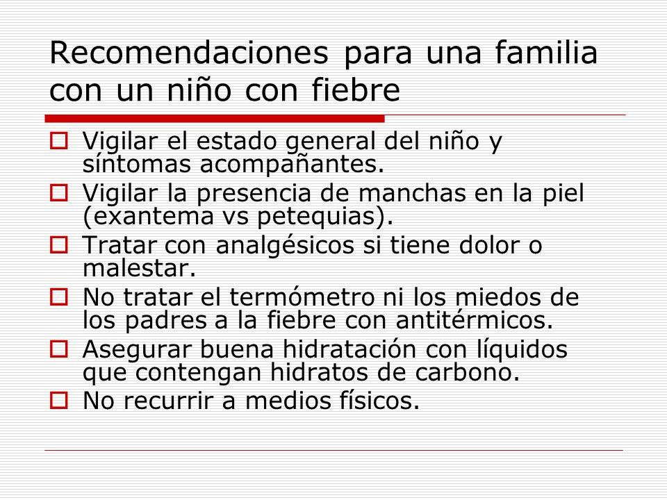 Recomendaciones para una familia con un niño con fiebre Vigilar el estado general del niño y síntomas acompañantes. Vigilar la presencia de manchas en