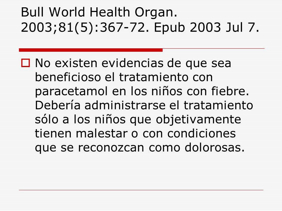 Bull World Health Organ. 2003;81(5):367-72. Epub 2003 Jul 7. No existen evidencias de que sea beneficioso el tratamiento con paracetamol en los niños