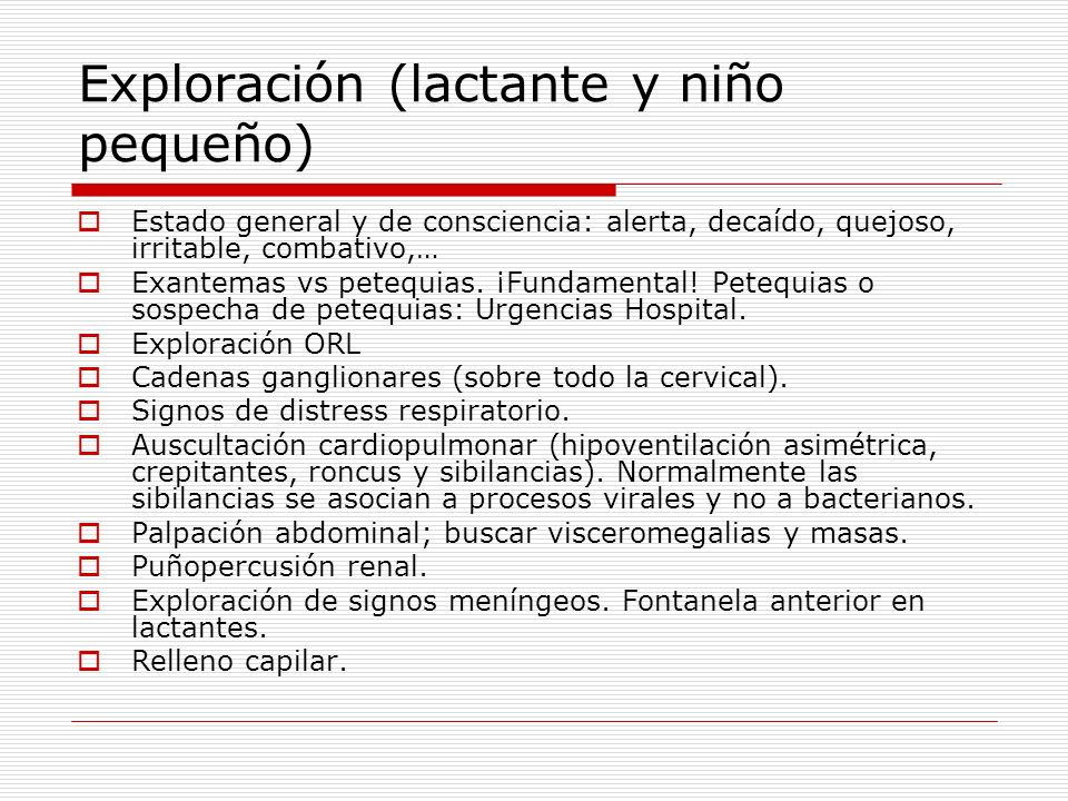 Exploración (lactante y niño pequeño) Estado general y de consciencia: alerta, decaído, quejoso, irritable, combativo,… Exantemas vs petequias. ¡Funda