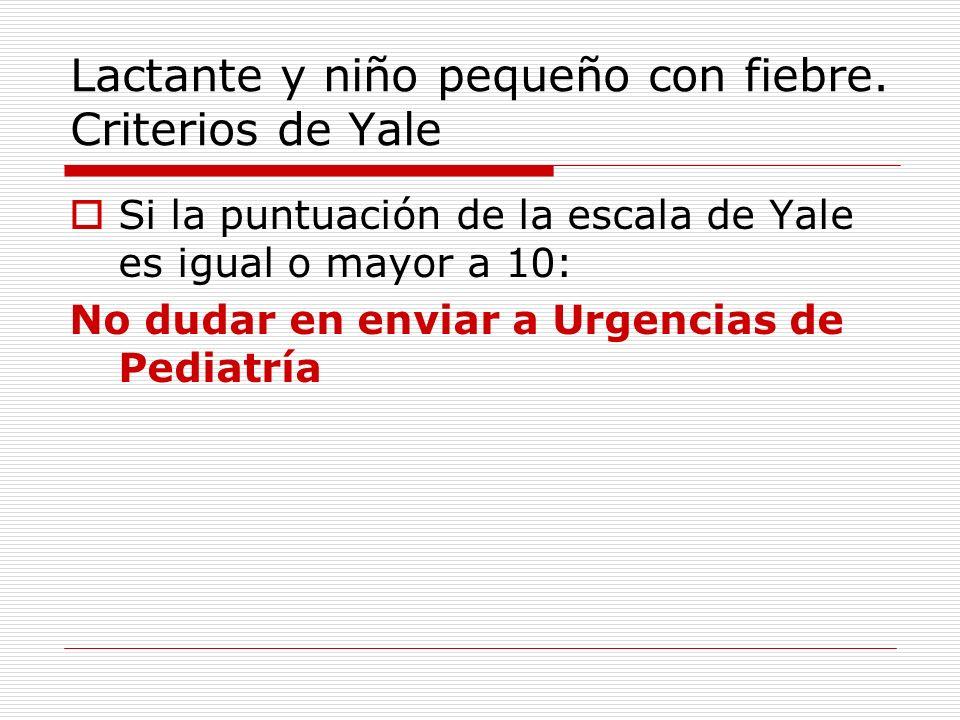 Lactante y niño pequeño con fiebre. Criterios de Yale Si la puntuación de la escala de Yale es igual o mayor a 10: No dudar en enviar a Urgencias de P