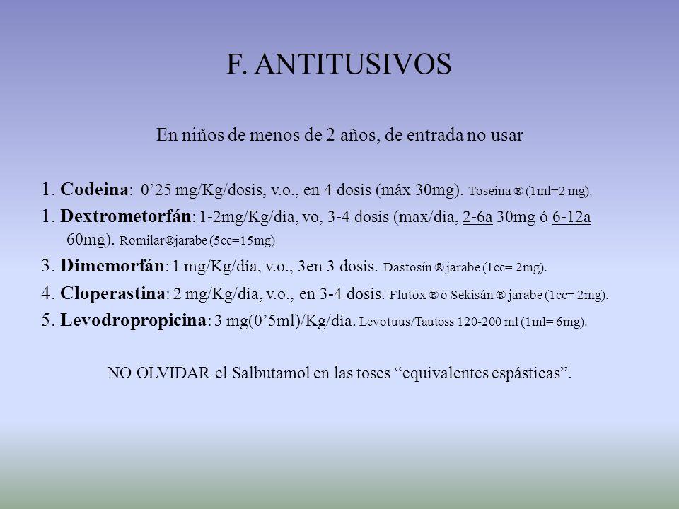 F. ANTITUSIVOS En niños de menos de 2 años, de entrada no usar 1. Codeina : 025 mg/Kg/dosis, v.o., en 4 dosis (máx 30mg). Toseina ® (1ml=2 mg). 1. Dex