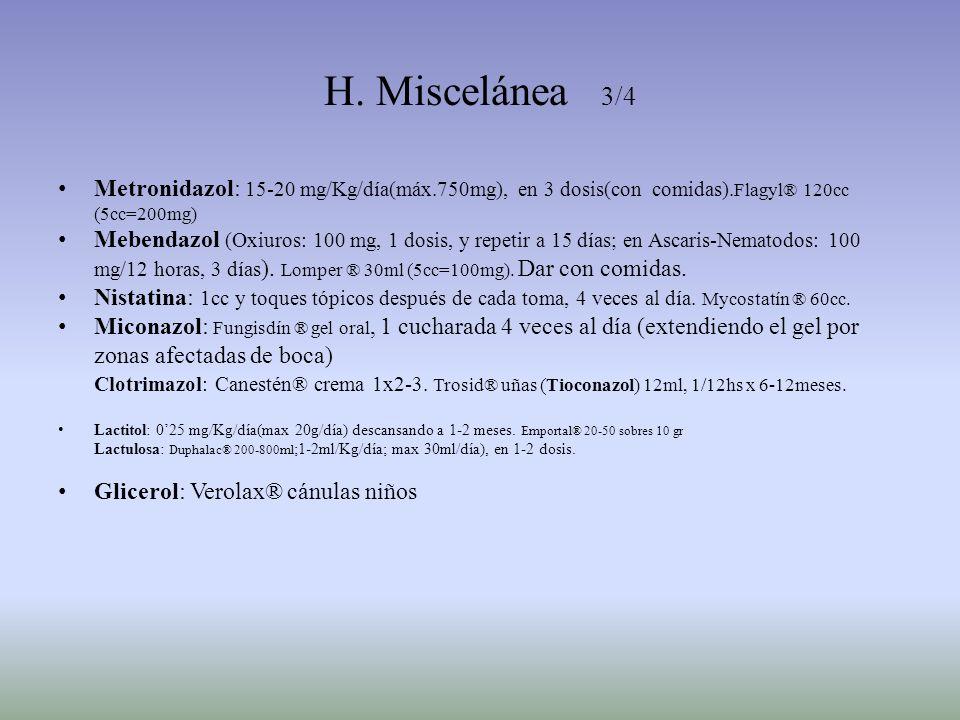 H. Miscelánea 3/4 Metronidazol: 15-20 mg/Kg/día(máx.750mg), en 3 dosis(con comidas). Flagyl® 120cc (5cc=200mg) Mebendazol (Oxiuros: 100 mg, 1 dosis, y