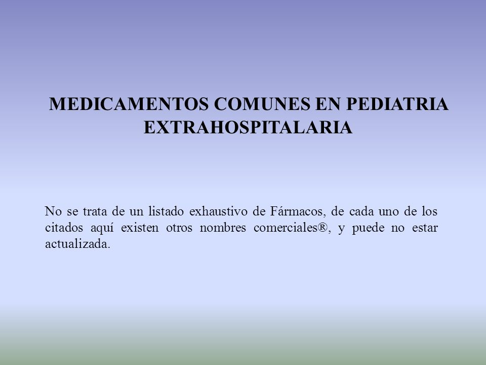 MEDICAMENTOS COMUNES EN PEDIATRIA EXTRAHOSPITALARIA No se trata de un listado exhaustivo de Fármacos, de cada uno de los citados aquí existen otros no