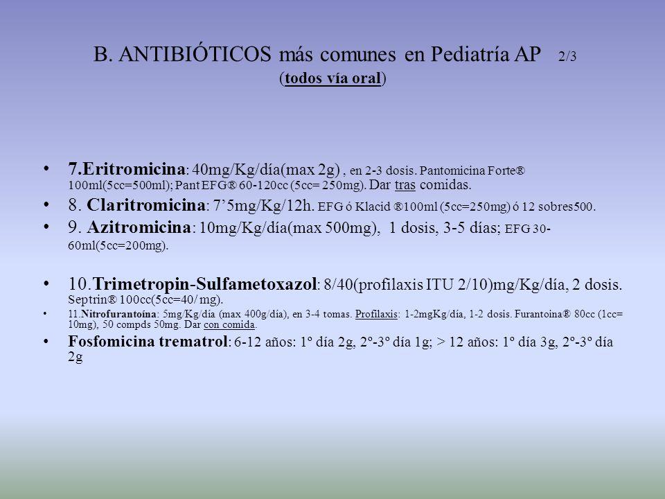 B. ANTIBIÓTICOS más comunes en Pediatría AP 2/3 (todos vía oral) 7.Eritromicina : 40mg/Kg/día(max 2g), en 2-3 dosis. Pantomicina Forte® 100ml(5cc=500m