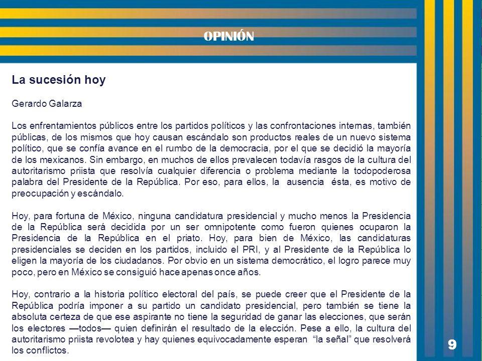 9 OPINIÓN La sucesión hoy Gerardo Galarza Los enfrentamientos públicos entre los partidos políticos y las confrontaciones internas, también públicas, de los mismos que hoy causan escándalo son productos reales de un nuevo sistema político, que se confía avance en el rumbo de la democracia, por el que se decidió la mayoría de los mexicanos.