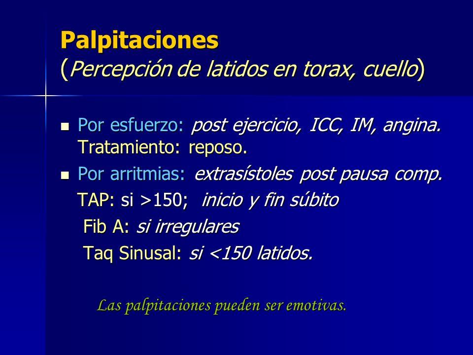 Palpitaciones ( Percepción de latidos en torax, cuello ) Por esfuerzo: post ejercicio, ICC, IM, angina. Tratamiento: reposo. Por esfuerzo: post ejerci