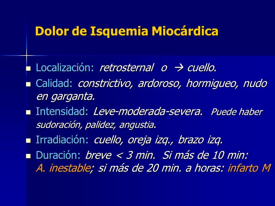 Dolor de Isquemia Miocárdica Localización: retrosternal o cuello. Localización: retrosternal o cuello. Calidad: constrictivo, ardoroso, hormigueo, nud