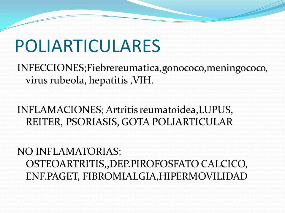 POLIARTICULARES INFECCIONES;Fiebrereumatica,gonococo,meningococo, virus rubeola, hepatitis,VIH. INFLAMACIONES; Artritis reumatoidea,LUPUS, REITER, PSO