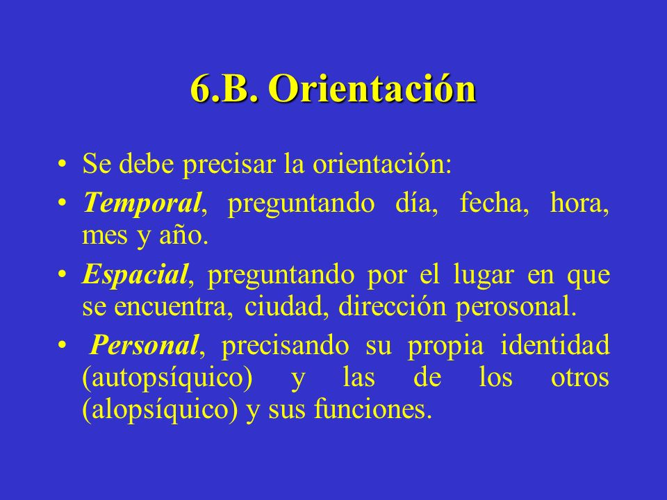 6.B. Orientación Se debe precisar la orientación: Temporal, preguntando día, fecha, hora, mes y año. Espacial, preguntando por el lugar en que se encu