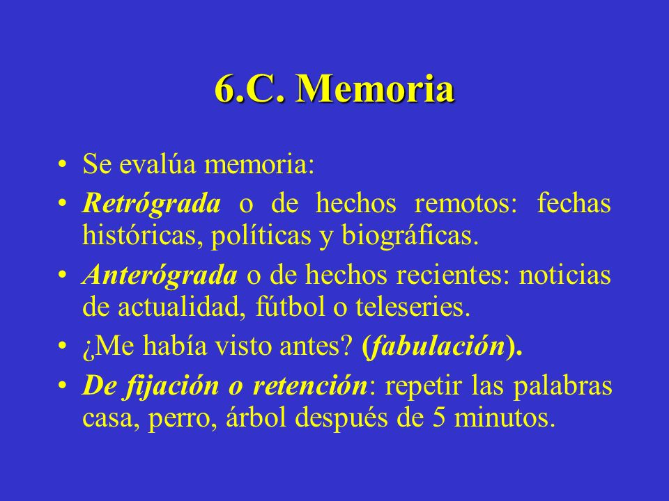 6.C. Memoria Se evalúa memoria: Retrógrada o de hechos remotos: fechas históricas, políticas y biográficas. Anterógrada o de hechos recientes: noticia