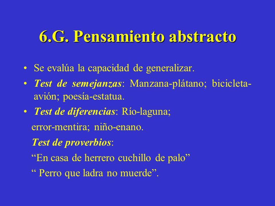 6.G. Pensamiento abstracto Se evalúa la capacidad de generalizar. Test de semejanzas: Manzana-plátano; bicicleta- avión; poesía-estatua. Test de difer